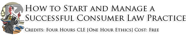 Course: How to Start and Manage a Successful Consumer Law Practice Credits: Four Hours CLE [One Hour Ethics] Cost: Free